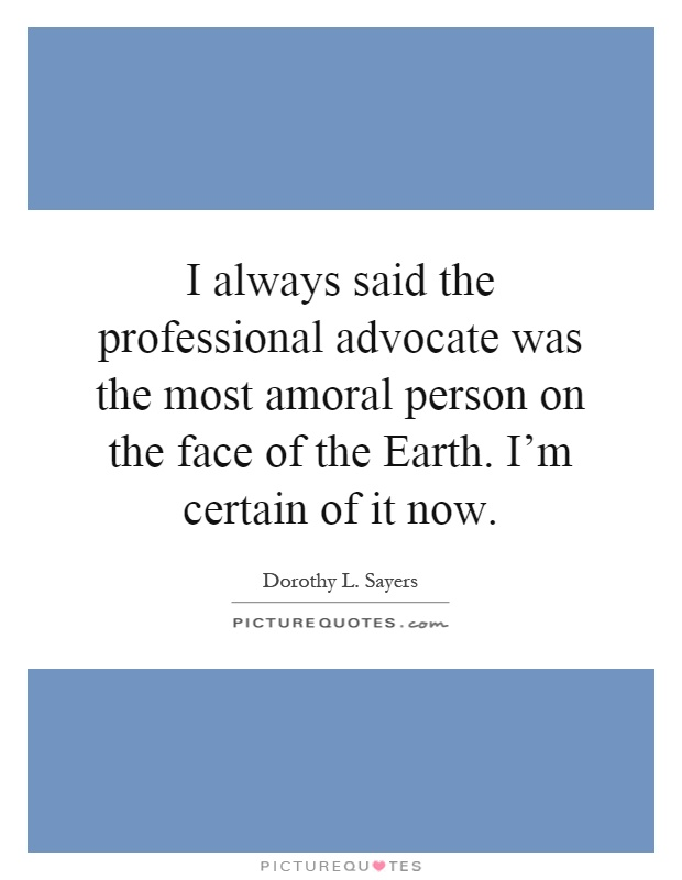 I always said the professional advocate was the most amoral person on the face of the Earth. I'm certain of it now Picture Quote #1