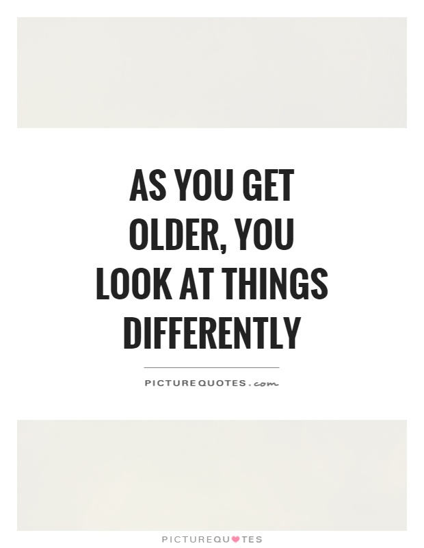 As you get older, you look at things differently Picture Quote #1