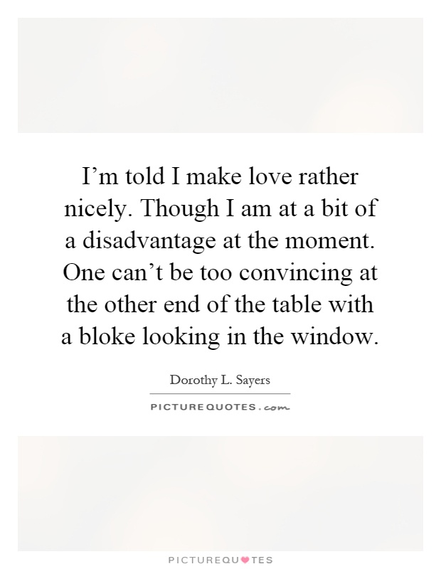 I'm told I make love rather nicely. Though I am at a bit of a disadvantage at the moment. One can't be too convincing at the other end of the table with a bloke looking in the window Picture Quote #1