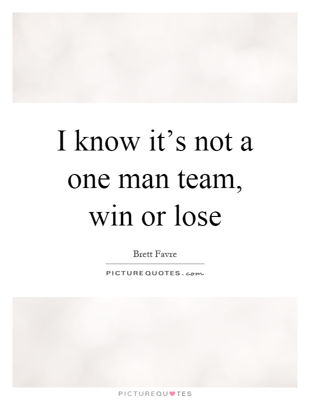 I know it's not a one man team, win or lose Picture Quote #1