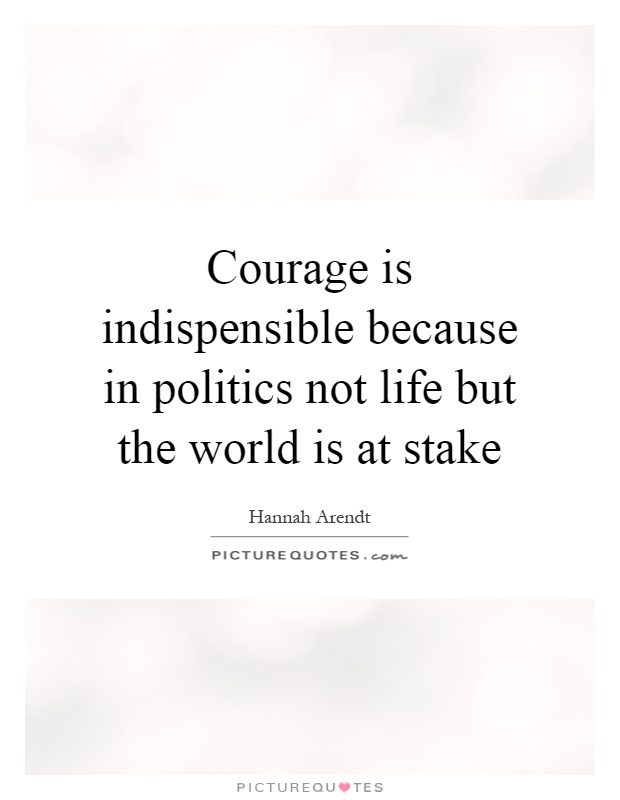 Courage is indispensible because in politics not life but the world is at stake Picture Quote #1