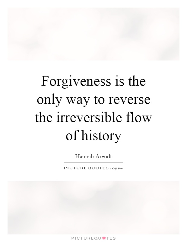 Forgiveness is the only way to reverse the irreversible flow of history Picture Quote #1