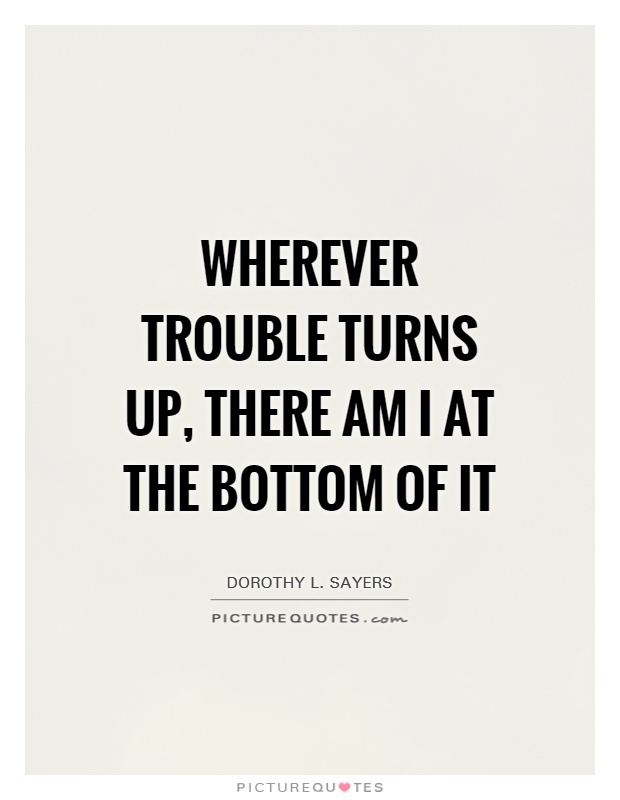 Wherever trouble turns up, there am I at the bottom of it Picture Quote #1