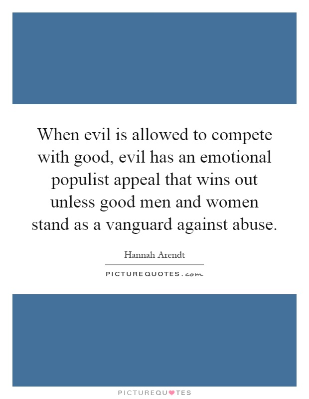 When evil is allowed to compete with good, evil has an emotional populist appeal that wins out unless good men and women stand as a vanguard against abuse Picture Quote #1
