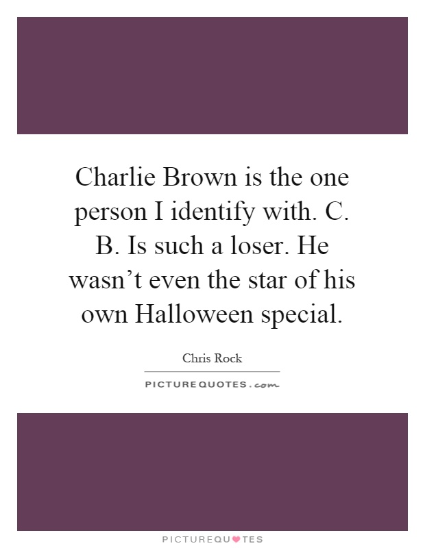 Charlie Brown is the one person I identify with. C. B. Is such a loser. He wasn't even the star of his own Halloween special Picture Quote #1