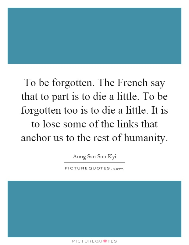 To be forgotten. The French say that to part is to die a little. To be forgotten too is to die a little. It is to lose some of the links that anchor us to the rest of humanity Picture Quote #1
