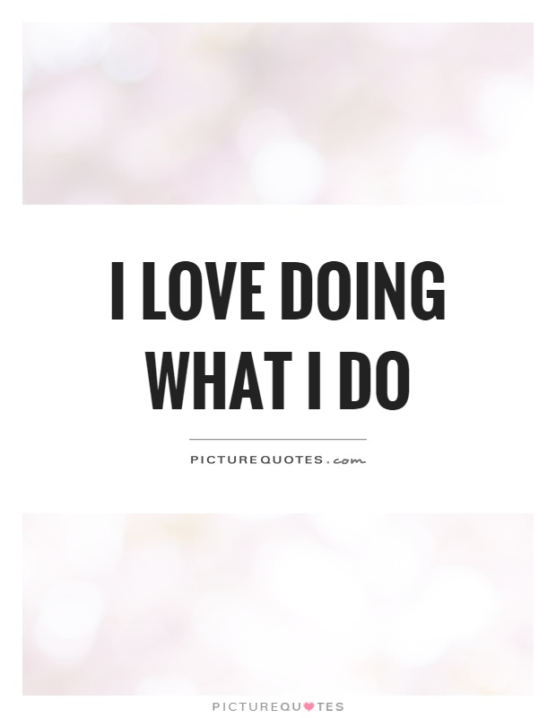 Love What You Do Quotes Adorable I Love Doing What I Do Picture Quotes