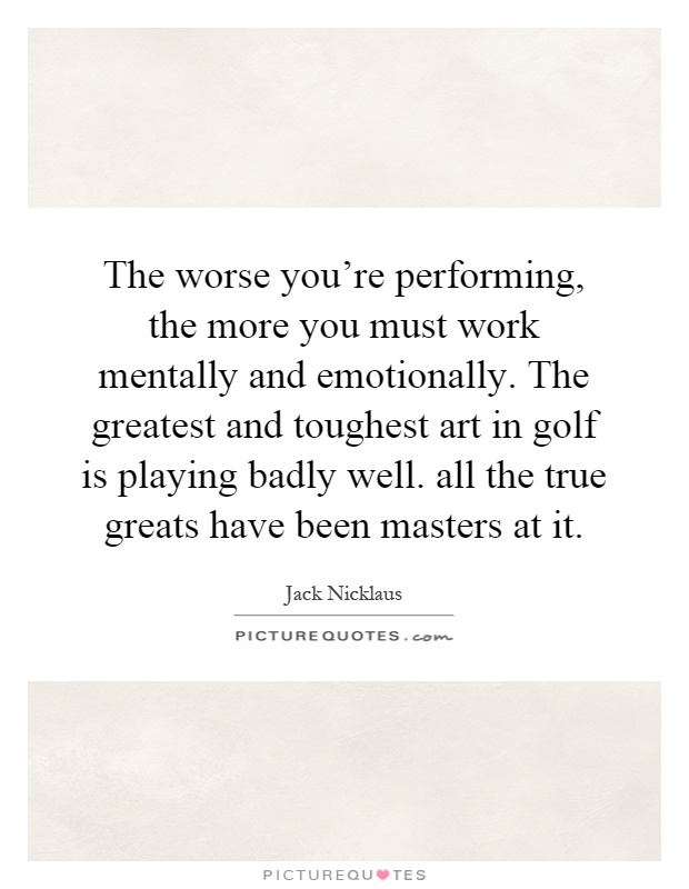 The worse you're performing, the more you must work mentally and emotionally. The greatest and toughest art in golf is playing badly well. all the true greats have been masters at it Picture Quote #1
