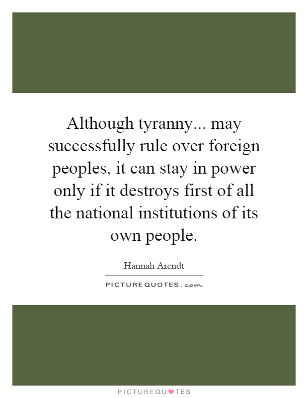 Although tyranny... may successfully rule over foreign peoples, it can stay in power only if it destroys first of all the national institutions of its own people Picture Quote #1