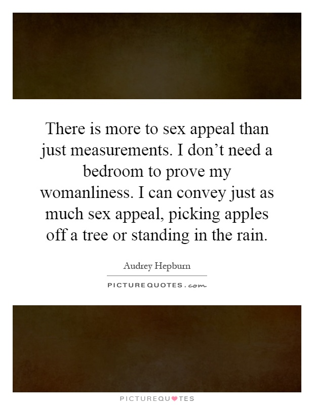 There is more to sex appeal than just measurements. I don't need a bedroom to prove my womanliness. I can convey just as much sex appeal, picking apples off a tree or standing in the rain Picture Quote #1