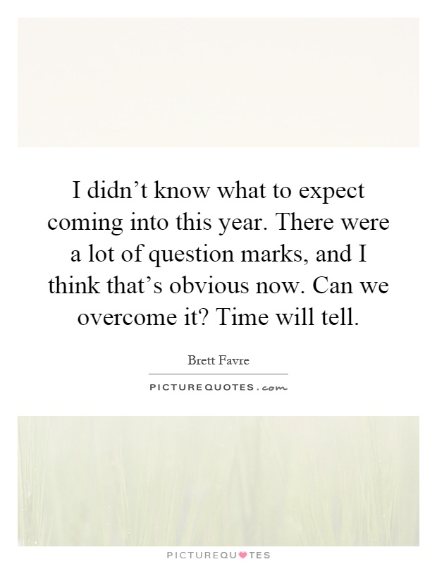 I didn't know what to expect coming into this year. There were a lot of question marks, and I think that's obvious now. Can we overcome it? Time will tell Picture Quote #1