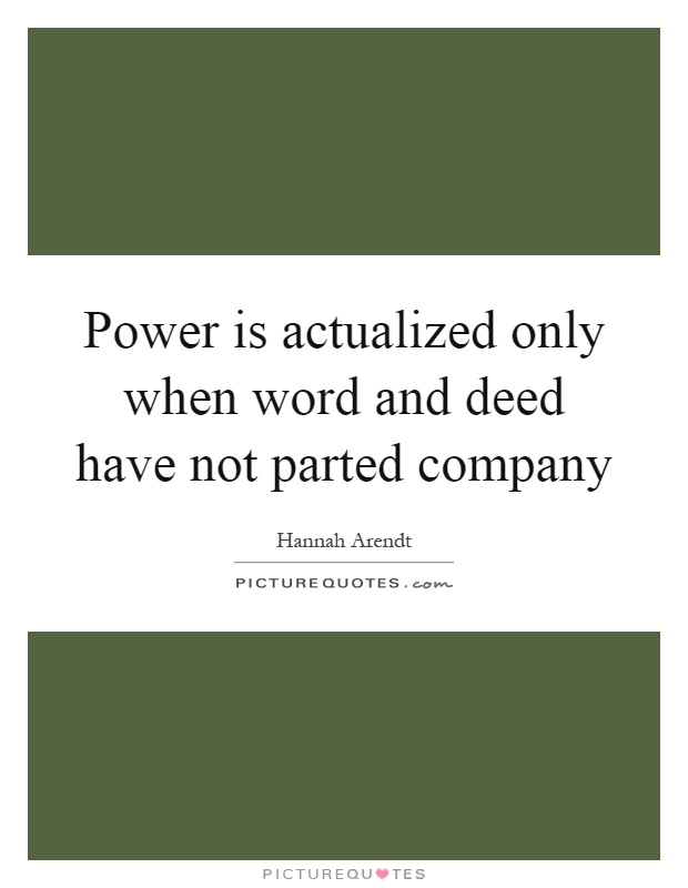 Power is actualized only when word and deed have not parted company Picture Quote #1
