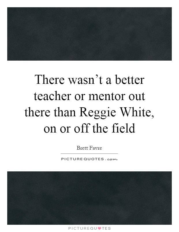 There wasn't a better teacher or mentor out there than Reggie White, on or off the field Picture Quote #1