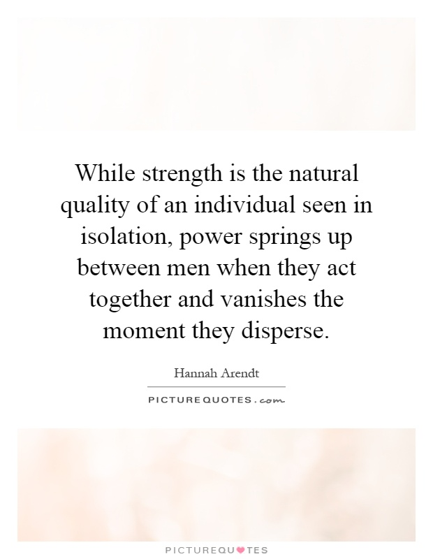 While strength is the natural quality of an individual seen in isolation, power springs up between men when they act together and vanishes the moment they disperse Picture Quote #1