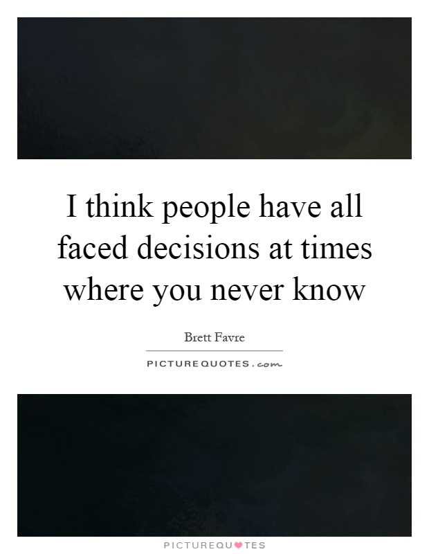 I think people have all faced decisions at times where you never know Picture Quote #1