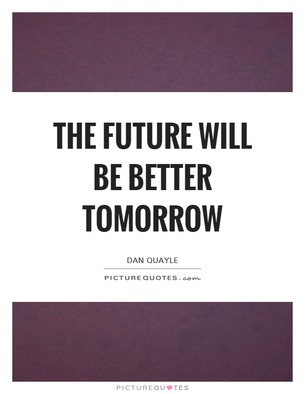 The future will be better tomorrow Picture Quote #1