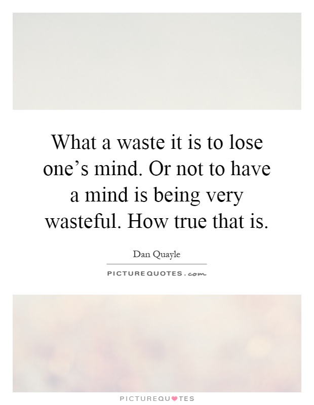 What a waste it is to lose one's mind. Or not to have a mind is being very wasteful. How true that is Picture Quote #1