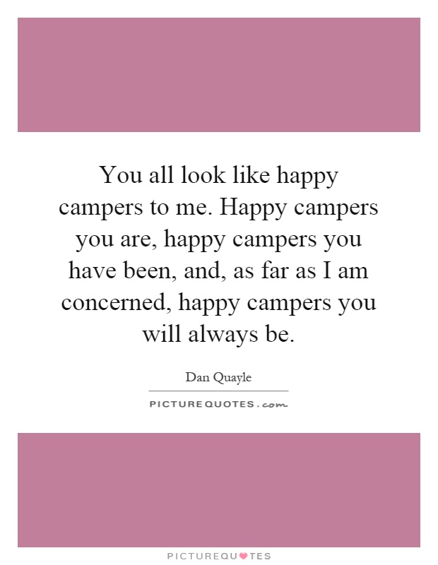You all look like happy campers to me. Happy campers you are, happy campers you have been, and, as far as I am concerned, happy campers you will always be Picture Quote #1