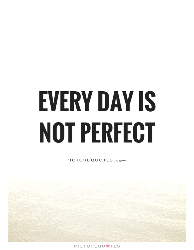 Every day is not perfect Picture Quote #1