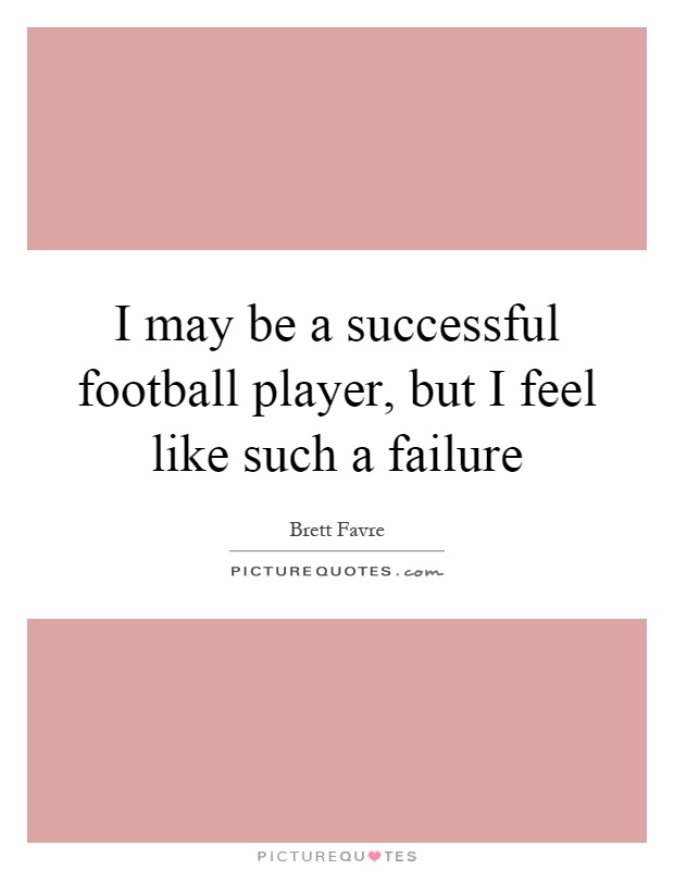 I may be a successful football player, but I feel like such a failure Picture Quote #1