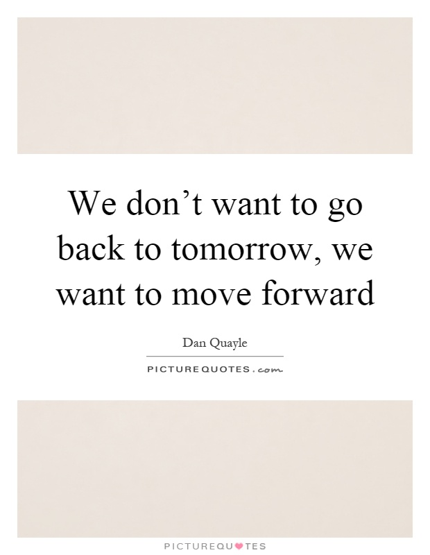 We don't want to go back to tomorrow, we want to move forward Picture Quote #1