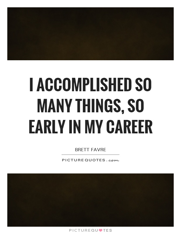 I accomplished so many things, so early in my career Picture Quote #1