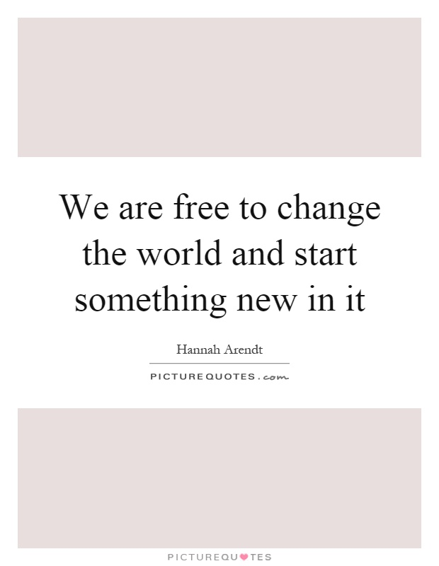 We are free to change the world and start something new in it Picture Quote #1