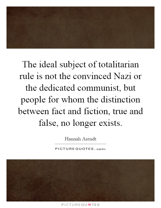 The ideal subject of totalitarian rule is not the convinced Nazi or the dedicated communist, but people for whom the distinction between fact and fiction, true and false, no longer exists Picture Quote #1
