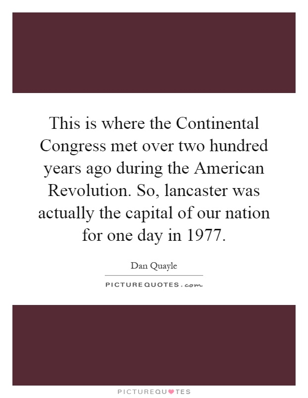 This is where the Continental Congress met over two hundred years ago during the American Revolution. So, lancaster was actually the capital of our nation for one day in 1977 Picture Quote #1