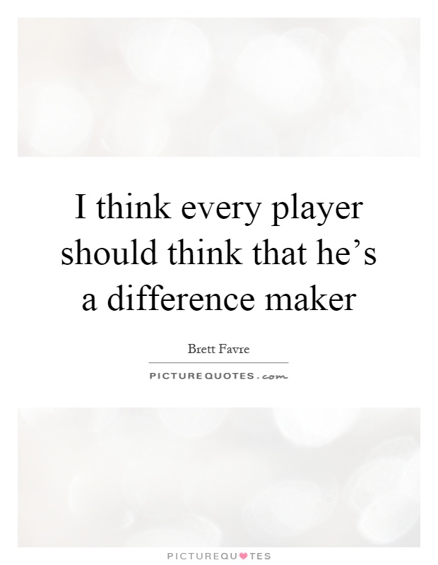 I think every player should think that he's a difference maker Picture Quote #1