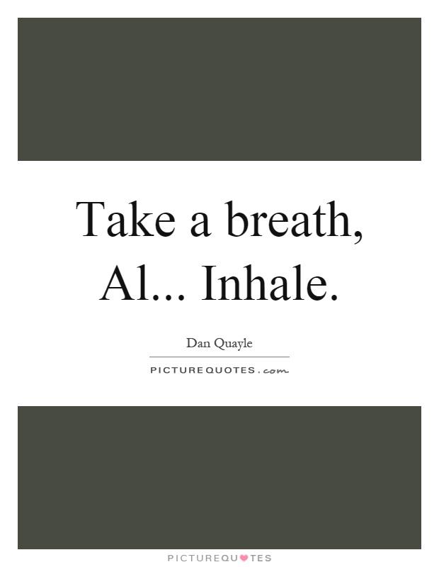 Take a breath, Al... Inhale Picture Quote #1