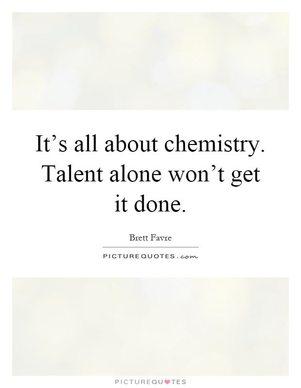 It's all about chemistry. Talent alone won't get it done Picture Quote #1