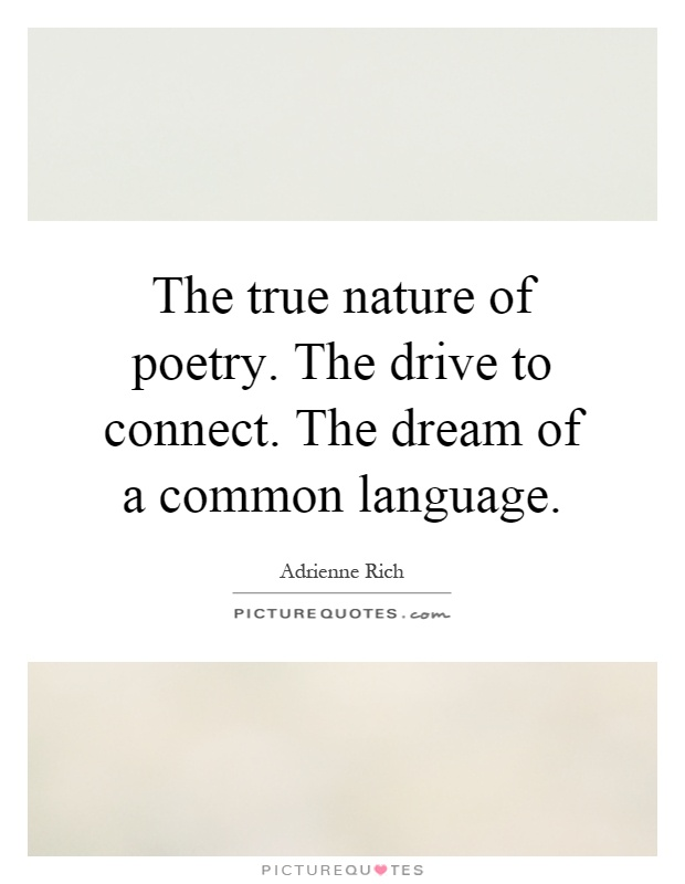 The true nature of poetry. The drive to connect. The dream of a common language Picture Quote #1