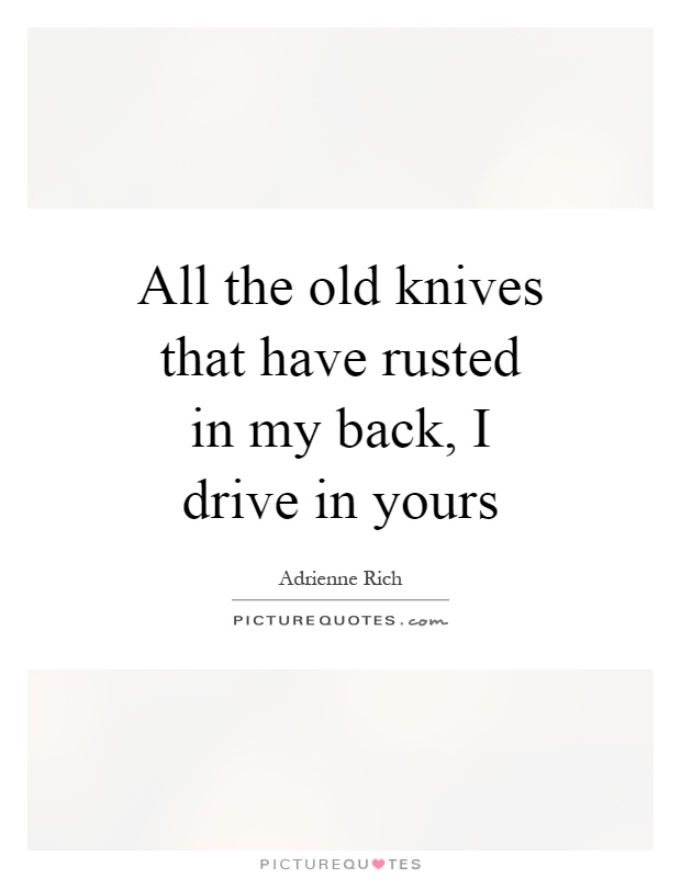 All the old knives that have rusted in my back, I drive in yours Picture Quote #1