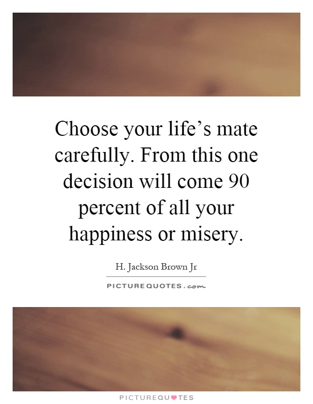 Choose your life's mate carefully. From this one decision will come 90 percent of all your happiness or misery Picture Quote #1