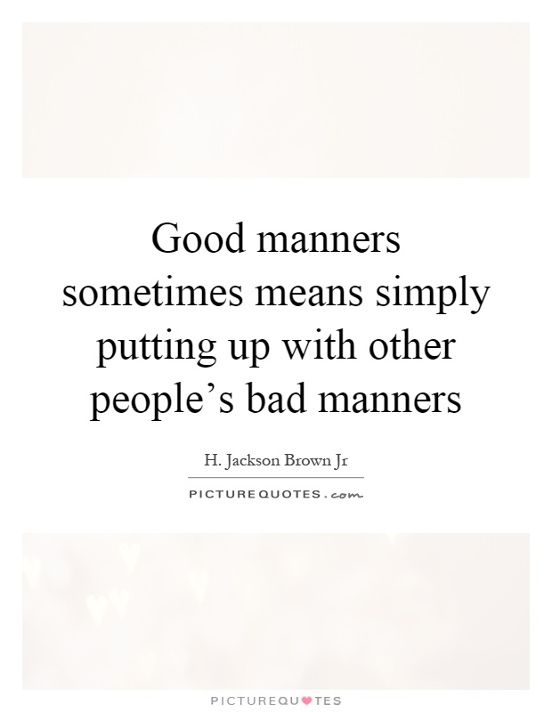 Good manners sometimes means simply putting up with other people's bad manners Picture Quote #1