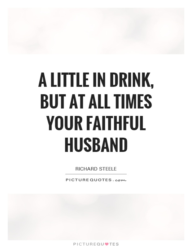 a little in drink but at all times your faithful husband
