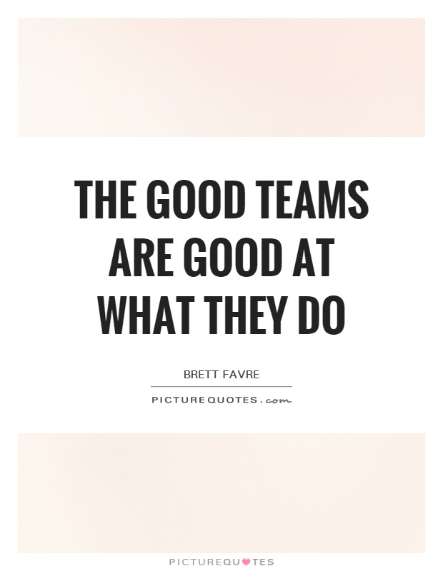 The good teams are good at what they do Picture Quote #1