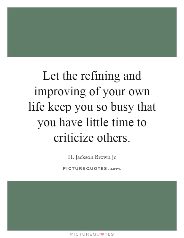Let the refining and improving of your own life keep you so busy that you have little time to criticize others Picture Quote #1