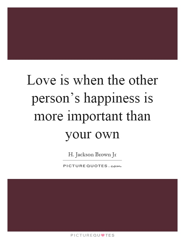 Love is when the other person's happiness is more important than your own Picture Quote #1