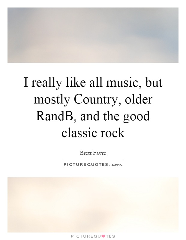 I really like all music, but mostly Country, older RandB, and the good classic rock Picture Quote #1