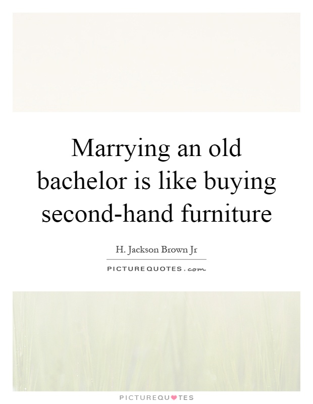 Marrying an old bachelor is like buying second-hand furniture Picture Quote #1