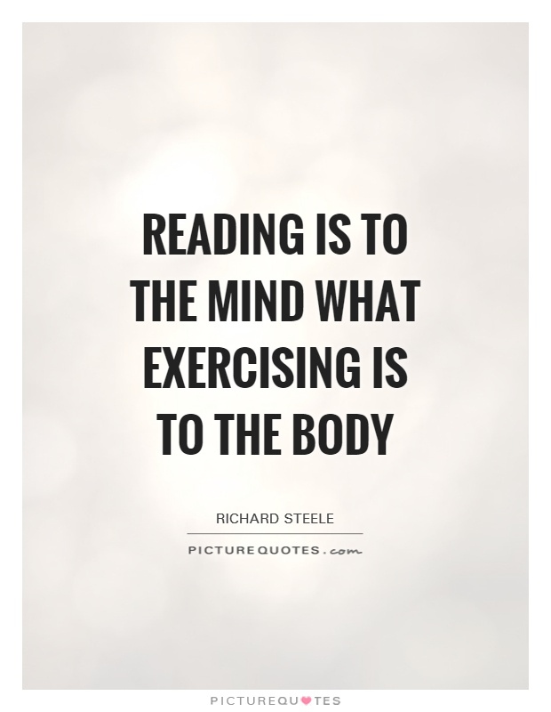 reading is to the mind what exercise is to the body Does reading a book exercise your mind yes reading is the ultimate workout for the brain why because learning new things stimulates your mind intelligence.