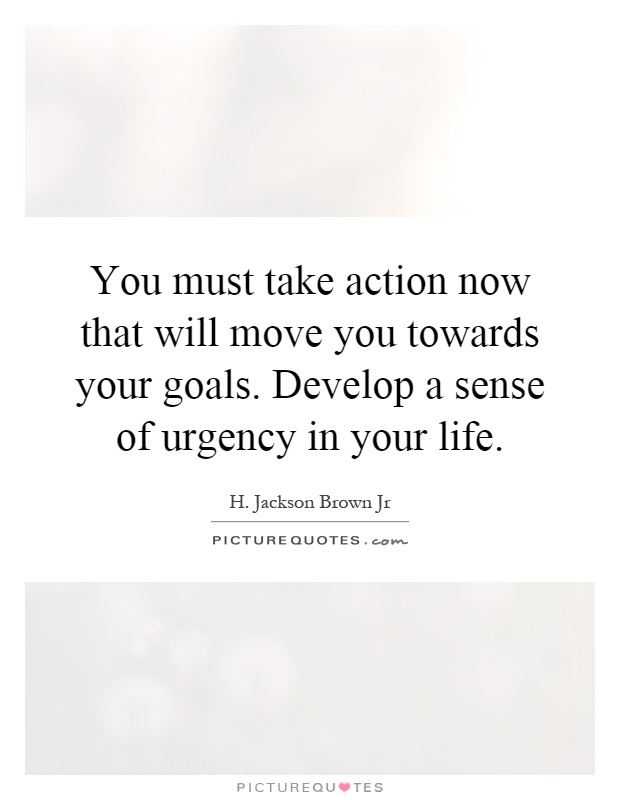 You must take action now that will move you towards your goals. Develop a sense of urgency in your life Picture Quote #1