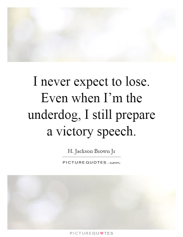 I never expect to lose. Even when I'm the underdog, I still prepare a victory speech Picture Quote #1