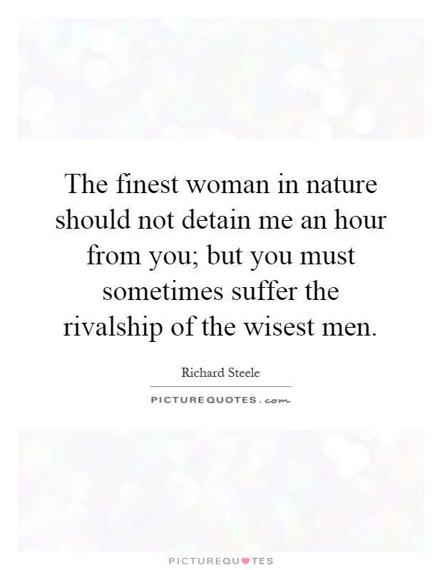 The finest woman in nature should not detain me an hour from you; but you must sometimes suffer the rivalship of the wisest men Picture Quote #1