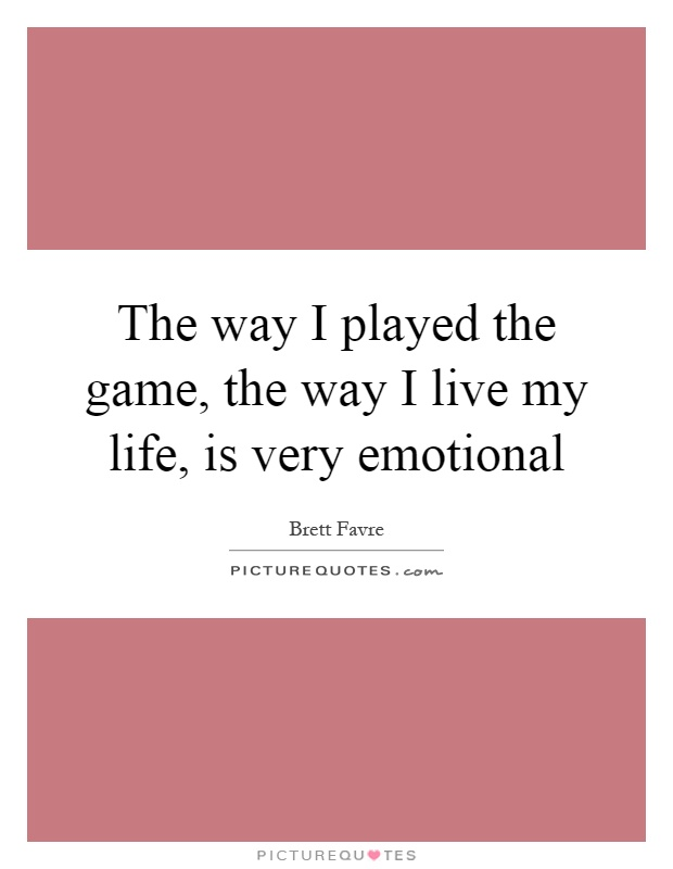 The way I played the game, the way I live my life, is very emotional Picture Quote #1