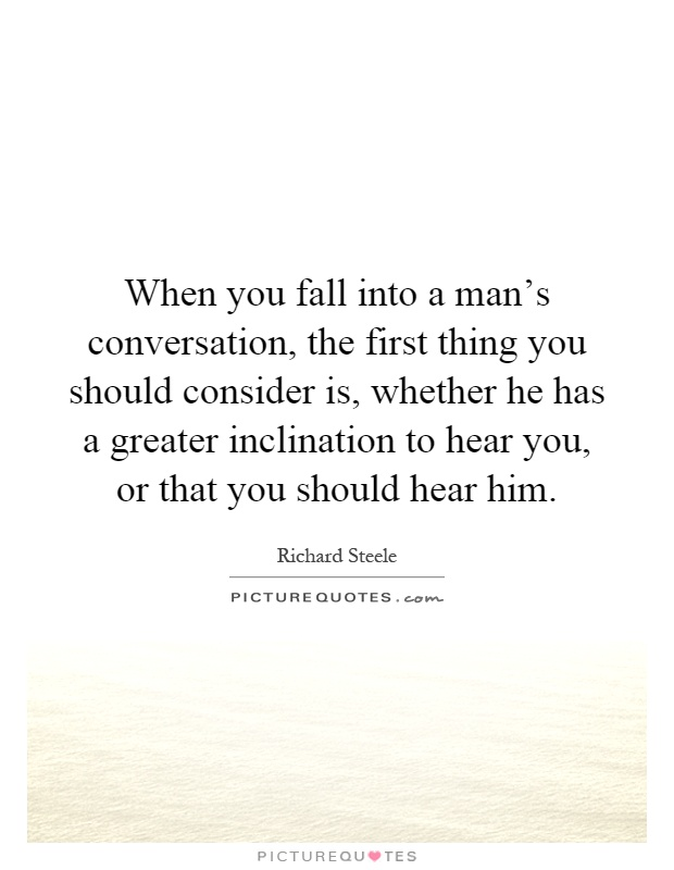 When you fall into a man's conversation, the first thing you should consider is, whether he has a greater inclination to hear you, or that you should hear him Picture Quote #1