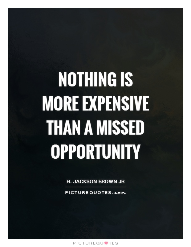 Nothing is more expensive than a missed opportunity Picture Quote #1