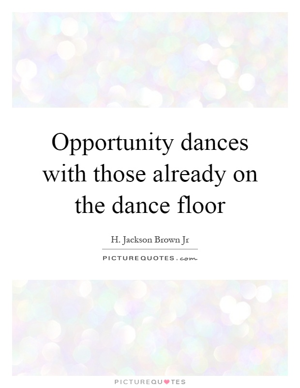 Opportunity dances with those already on the dance floor Picture Quote #1